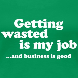 Getting wasted is my job and business is good Women's T-Shirts - Women's Premium T-Shirt