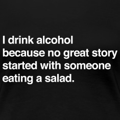 I drink alcohol for a story no salad Women's T-Shirts