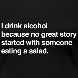 I drink alcohol for a story no salad Women's T-Shirts - Women's Premium T-Shirt