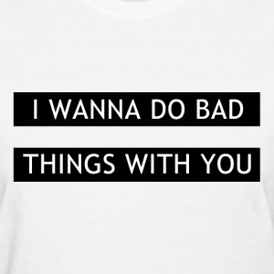 I wanna do bad things with you Women's T-Shirts - Women's T-Shirt