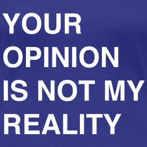 Your opinion is not my reality Women's T-Shirts - Women's Premium T-Shirt