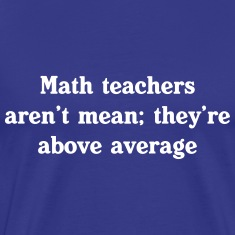 Math teachers aren't mean, they're above average T-Shirts