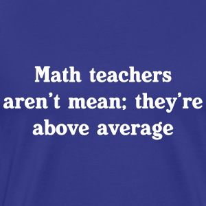 Math teachers aren't mean, they're above average T-Shirts - Men's Premium T-Shirt