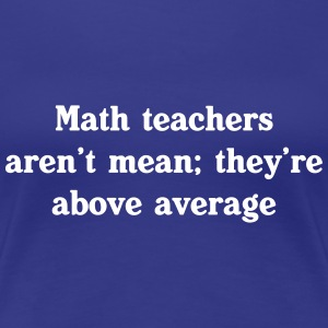 Math teachers aren't mean, they're above average Women's T-Shirts - Women's Premium T-Shirt