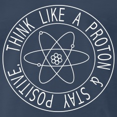 Think like a proton and stay positive T-Shirts