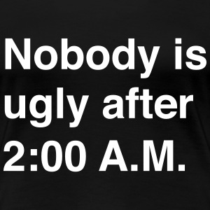 Nobody is Ugly after 2:00 AM Women's T-Shirts - Women's Premium T-Shirt