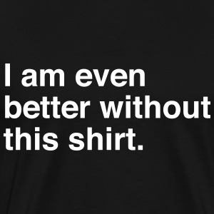 I am even better without this shirt T-Shirts - Men's Premium T-Shirt