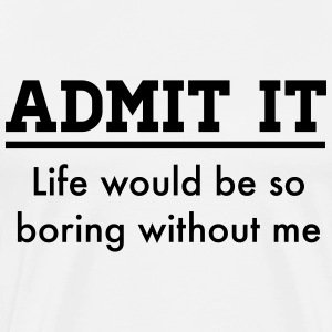 Admit it, life would be boring without me T-Shirts - Men's Premium T-Shirt