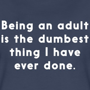 Being an adult is the dumbest thing I have done Women's T-Shirts - Women's Premium T-Shirt