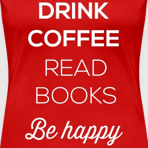 Drink coffee read books be happy Women's T-Shirts - Women's Premium T-Shirt