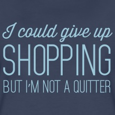I could give up shopping but I'm not a quitter Women's T-Shirts