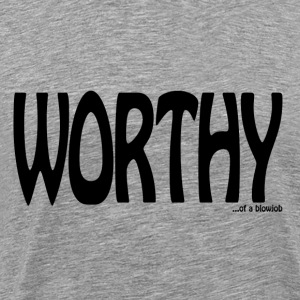 Worthy... of a blowjob T-Shirts - Men's Premium T-Shirt