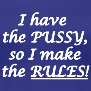 I have the pussy so i make the rules! Women's T-Shirts - Women's Premium T-Shirt