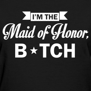 im the maid of honor bitch - Women's T-Shirt