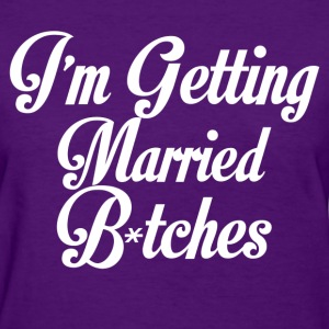im getting married bitches - Women's T-Shirt