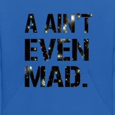 I Ain't Even Mad T-Shirt Sweatshirts