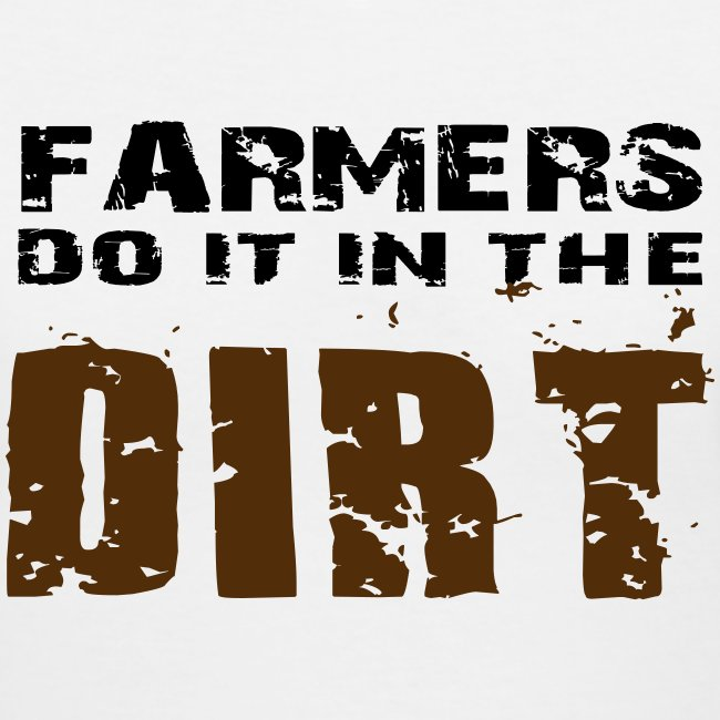 Farmers Do It In The Dirt - Women's T- Shirt