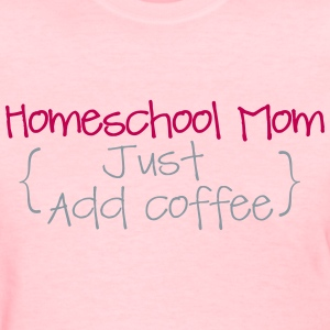 Homeschool Mom- Just Add Coffee - Women's T-Shirt