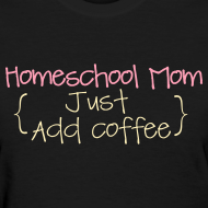 Design ~ BEST SELLER- Homeschool Mom- Just Add Coffee