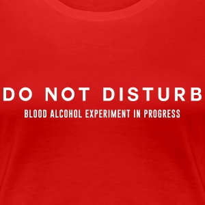 Do not disturb. Blood Alcohol Experiment  Women's T-Shirts - Women's Premium T-Shirt