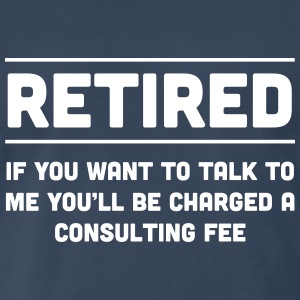 Retired. I will charge you consulting fee T-Shirts - Men's Premium T-Shirt