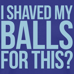I SHAVED MY BALLS FOR THIS? T-Shirts - Men's Premium T-Shirt