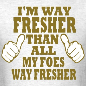I'M WAY FRESHER THAN ALL MY FOES WAY FRESHER T-Shirts - Men's T-Shirt