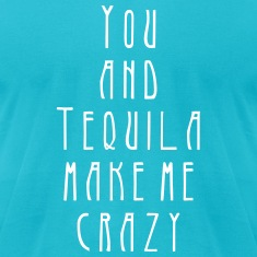you and tequila make me crazy T-Shirts