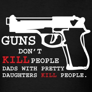 Guns Don't Kill People Dads with Pretty Daughters  - Men's T-Shirt
