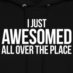 I JUST AWESOMED ALL OVER THE PLACE Hoodies