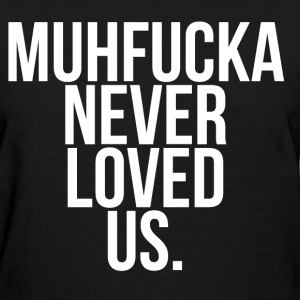 Muhfucka never loved us  Women's T-Shirts - Women's T-Shirt