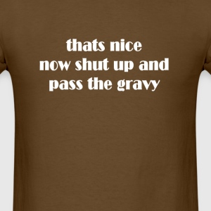 thats nice shut up and pass the gravy thanksgiving T-Shirts - Men's T-Shirt