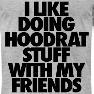 I Like Doing Hoodrat Stuff With My Friends T-Shirts - Men's T-Shirt by American Apparel