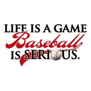 Life is a Game, Baseball is Serious.