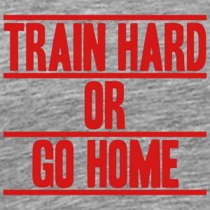 Train Hard Or Go Home Design T-Shirts - Men's Premium T-Shirt
