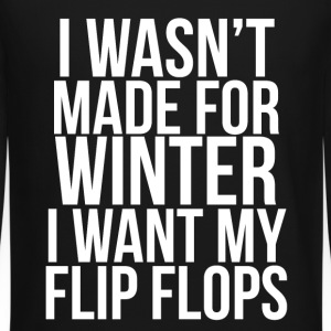 I Wasn't Made For Winter I want my flip flops. Long Sleeve Shirts - Crewneck Sweatshirt