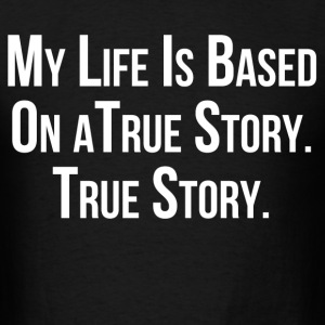 my_life_is_based_on_true_story T-Shirts - Men's T-Shirt