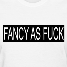 Fancy as fuck Women's T-Shirts