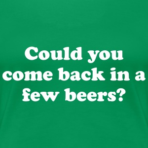 Could you come back in a few beers Women's T-Shirts - Women's Premium T-Shirt