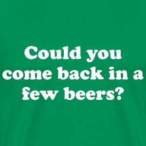 Could you come back in a few beers T-Shirts - Men's Premium T-Shirt