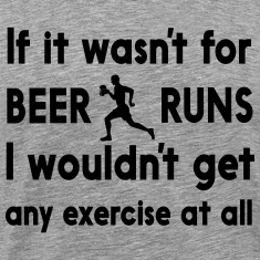 If it wasn't for beer runs I wouldn't get exercise T-Shirts