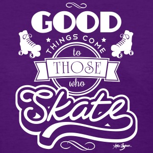 Good Things Come To Those Who Skate - Women's T-Shirt