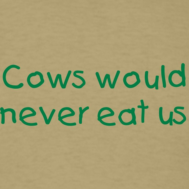 Cows would never eat us