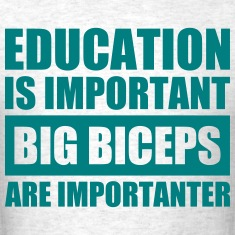 Education is Important, Big Biceps are Importanter
