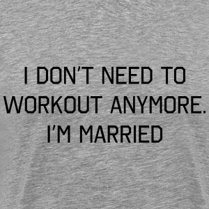 I don't need to work out anymore. I'm married T-Shirts - Men's Premium T-Shirt