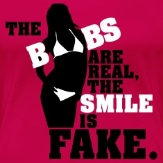 The boobs are real, the smile is fake Women's T-Shirts