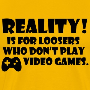 Reality! Is for loosers who don't play video games T-Shirts - Men's Premium T-Shirt
