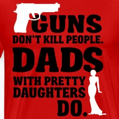 Guns don't kill people. Dads with daughters do! T-Shirts