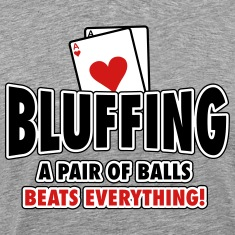 Bluffing - a pair of balls beats everything T-Shirts