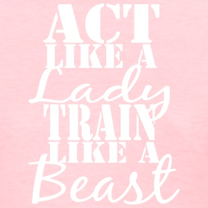 Act like a Lady Train like a Beast Shirt - Women's T-Shirt